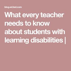 What every teacher needs to know about students with learning disabilities |