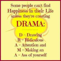 Sad but true, don't need these kind of people  in my life. They suck the life out of you!!! Beware of Drama!!