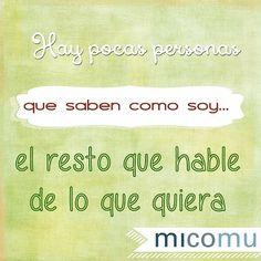 Hay pocas personas que saben como soy... el resto que hable de lo que quiera! #quotes #frasespositivas #micomu