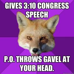 Forensics Fox: Gives 3:10 Congress speech, P.O. throws gavel at your head ---- Always be watching your time! In events like Congress and Extemp, you have to be aware of how much time you have left so you can allocate time wisely! ------ Getting prepped for tournaments? Looking to win trophies? HugSpeak offers private student coaching for speech & debate so that you can become a better communicator! Check us out: www.HugSpeak.com