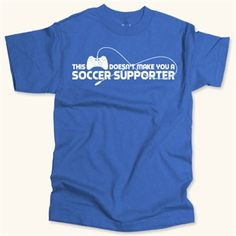 """Doesn't Make You a Supporter - """"Soccer shirts for supporters in the know!"""""""