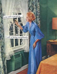 you call it peeping. I call it being neighborly - Anne Taintor Anne Taintor, Retro Humor, You Call, Smart People, Law Of Attraction, Laugh Out Loud, Female Art, I Laughed, Peeps