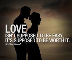 Love isn't supposed to be easy, it's supposed to be worth it.