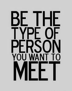 Be who you want to meet #motivation #change #happiness