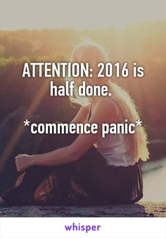 ATTENTION: 2016 is half done.   *commence panic*