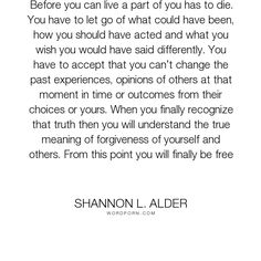 "Shannon L. Alder - ""Before you can live a part of you has to die. You have to let go of what could have..."". moving-on, life-lessons, acceptance, letting-go, grief, choices, healing, fighting, past, forgiveness, anger, experience, communication, self-love, life-experience, actions, self-worth, hypocrisy, self-confidence, illness, chasing, understand, forgive, misunderstanding, self-hatred, living-your-best-life, blaming, retaliation, conversations, apologies, competing, therapy, counseling…"