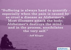 "Quote: ""Suffering is always hard to quantify – especially when the pain is caused by as cruel a disease as Alzheimer's. Most illnesses attack the body; Alzheimer's destroys the mind – and in the process, annihilates the very self."" - Jeffrey Kluger"