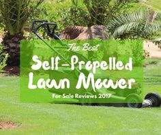 Best Self Propelled Lawn Mowers 2017: Reviews & The Ultimate Buying Guide - How to choose a good self propelled lawn mower for your lawn.