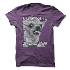 Don't Make Me Get All Chihuahua On You T-Shirts, Hoodies, Sweatshirts, Tee Shirts (23$ ==► Shopping Now!)