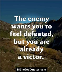 The enemy wants you to feel defeated, but you are already a victor.