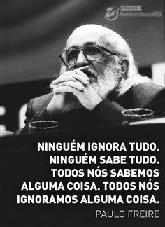 """""""nobody knows nothing . nobody knows everything. we all know something. we all ignore something"""" Paulo Freire"""