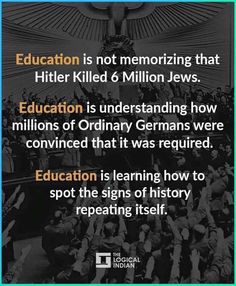 Education is not memorizing that Hitler killed 6 million Jews. Education is understanding how millions of ordinary Germans were convinced that it was required. Education is learning how to spot the signs of history repeating itself. Quotable Quotes, Wisdom Quotes, Me Quotes, Moment Quotes, Great Quotes, Inspirational Quotes, Motivational, Political Quotes, Statements