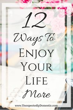 12 simple tips for how to enjoy life more. Try these tips if you want to learn how to be happier. #bestlife #howtobehappier #mindfulliving #UnexpectedlyDomestic