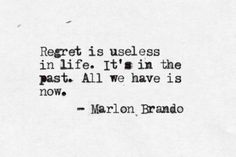 All we have is now. Regrets reflect our childish belief that suffering could somehow bring back what is gone.