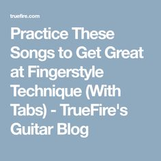 Practice These Songs to Get Great at Fingerstyle Technique (With Tabs) - TrueFire's Guitar Blog