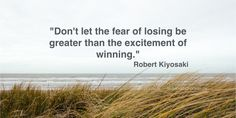 Don't let the fear of losing be greater than the excitement of winning. ~Robert Kiyosaki #Quote #Motivation