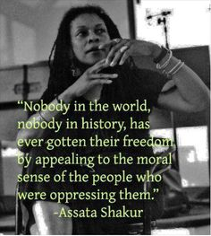 "Assata Shakur Quote: ""Nobody in the world, nobody in history, has ever gotten their freedom by appealing to the moral sense of the people who were oppressing them. The Words, Mantra, By Any Means Necessary, Black History Facts, Power To The People, We Are The World, Open Letter, Thats The Way, Oppression"
