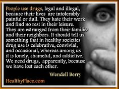 Addiction quote by Wendell Berry - People use drugs, legal and illegal, because their lives are intolerably painful or dull. They hate their work and find no rest in their leisure.