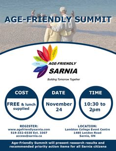 The City of Sarnia and the Age-Friendly Sarnia Steering Committee invites all members of the public to join us at the Age-Friendly Summit.  The summit will be held on November 24 2016 from 10:30 a.m. to 2:00 p.m. at the Lambton College Event Centre and will feature the research results and recommended action items to make the City of Sarnia more Age-Friendly.   Guest speakers include:  Age-Friendly London: Michelle Dellamora Supervisor for Age-Friendly London will present how the…