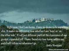 Right now I feel I am home. Meaningful Quotes, Inspirational Quotes, Anita Moorjani, True Homes, Self Acceptance, Mindfulness Meditation, Change My Life, Life Inspiration, The Book