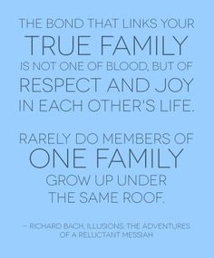 The bond that links your true family is not one of blood, but of respect and joy in each other's life.  Rarely do members of one family grow up under the same roof.  - Richard Bach, Illusions: The Adventures of a Reluctant Messiah