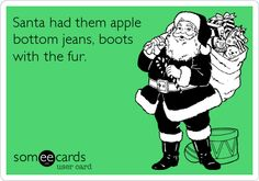 Santa had them apple bottom jeans, boots with the fur.