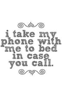But I will probably answer, tell you I'm sleeping and that I love you, and then hang up.  LOL.