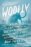 Woolly: The True Story of the Quest to Revive One of Historys Most Iconic Extinct Creatures by Ben Mezrich