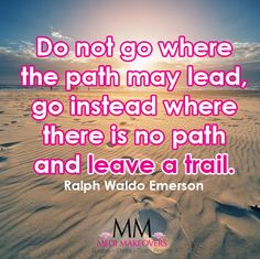 Do not go where the path may lead, go instead where there is no path and leave a trail.  - Ralph Waldo Emerson