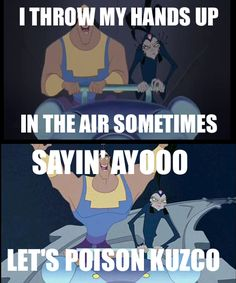 I throw my hands up in the air sometimes, sayin' ayooo, let's poison Kuzco!