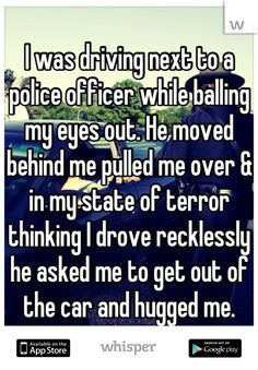I was driving next to a police officer while balling my eyes out. He moved behind me pulled me over>> faith in humanity restored Sweet Stories, Cute Stories, Creepy Stories, Jm Barrie, Whisper Quotes, Whisper Confessions, Human Kindness, Whisper App, Touching Stories