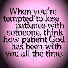 Something for me to remember when I get impatient. And God has more reasons to be impatient with me than I'll ever have to be with anyone, yet through His grace He stays patient and forgiving.