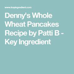 Denny's Whole Wheat Pancakes Recipe by Patti B - Key Ingredient