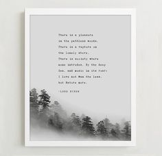 This quote by Lord Byron is for nature lovers. It says:  There is a pleasure in the pathless woods, There is a rapture on the lonely shore, There is society where none intrudes, By the deep Sea, and music in its roar: I love not Man the less, but Nature more. -Lord Byron  It is illustrated with trees on a gray background.   Visit my shop to see more of my poetry art prints: http://etsy.me/2d0tBc0   *Prints do not come framed*  • This print is available in three standard sizes: ...