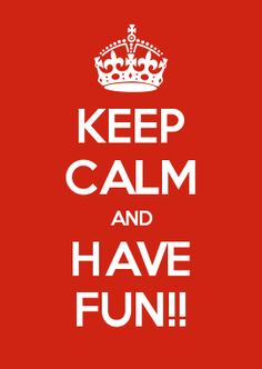 KEEP CALM AND HAVE FUN!!