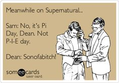 Meanwhile on Supernatural... Sam: No, it's Pi Day, Dean. Not P-I-E day. Dean: Sonofabitch!