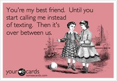 You're my best friend.  Until you start calling me instead of texting.  Then it's over between us.
