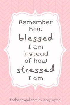 Perspective is everything. Instead of thinking of how stressed you are, think of reasons you are blessed.