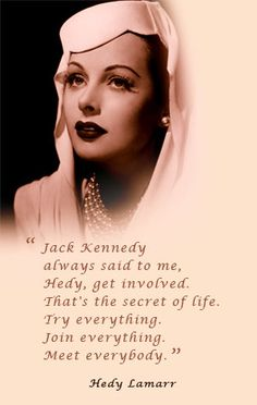 "Hedy Lamarr: ""Jack Kennedy always said to me, 'Hedy, get involved. That's the secret of life. Try everything. Join everything. Meet everybody."" (Try Everything Life)"