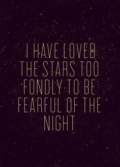 "Galileo   ""Though my soul may set in darkness, it will rise in perfect light, I have loved the stars too fondly to be fearful of the night."""
