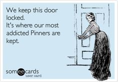 We keep this door locked. It's where our most addicted Pinners are kept.  Bahahahaha!!!!