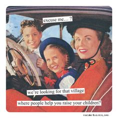 excuse me…? we're looking for that village where people help you raise your children? | Anne Taintor