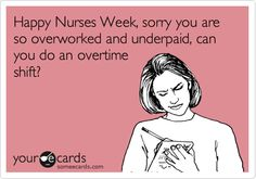 Happy Nurses Week, sorry you are so overworked and underpaid, can you do an overtime shift?