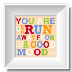 Wise Words: 40 Pretty Prints to Put a Spring in Your Step: Placing this picture with the announcement You Are One Run Away From a Good Mood ($15) near their bed will help a friend pop out of bed and hit the streets for a run.