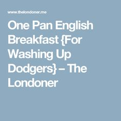 One Pan English Breakfast {For Washing Up Dodgers} – The Londoner