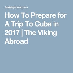 How To Prepare for A Trip To Cuba in 2017 | The Viking Abroad