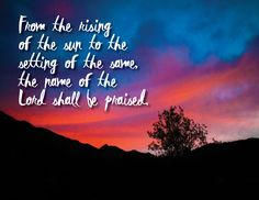 From the rising of the sun to the setting of the same, the name of the Lord shall be praised. Psalm 113:3
