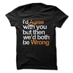 Id Agree With You But Then Wed Both Be Wrong T Shirt - Inspirational T Shirts - Ideas of Inspirational T Shirts - Funny T Shirt Sayings, Sarcastic Shirts, Funny Tee Shirts, T Shirts With Sayings, Cute Shirts, Funny Quotes, Funny Sarcastic, Lyric Shirts, Funny Tshirt Quotes