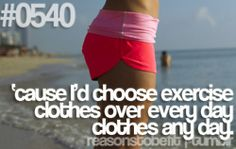 #0540 cause i'd choose exercise clothes over every day clothes ANY day!   example: yoga pants <3  #reasonstobefit