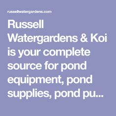Russell Watergardens & Koi is your complete source for pond equipment, pond supplies, pond pumps, pond filters, koi ponds, pondless waterfalls, and pond kits.